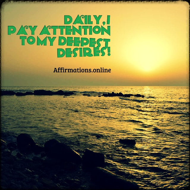 Positive affirmation from Affirmations.online - Daily, I pay attention to my deepest desires!