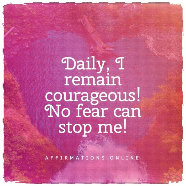 Positive affirmation from Affirmations.online - Daily, I remain courageous! No fear can stop me!