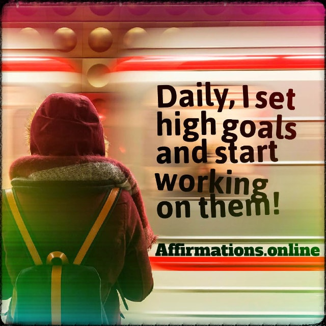 Positive affirmation from Affirmations.online - Daily, I set high goals and start working on them!
