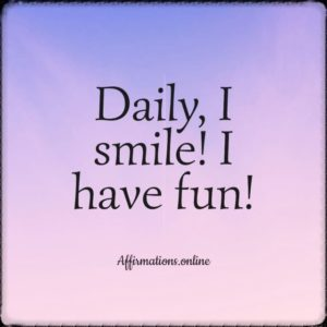 Positive affirmation from Affirmations.online - Daily, I smile! I have fun!