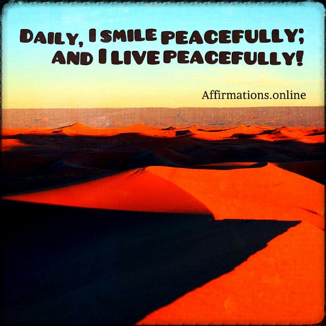 Positive affirmation from Affirmations.online - Daily, I smile peacefully; and I live peacefully!