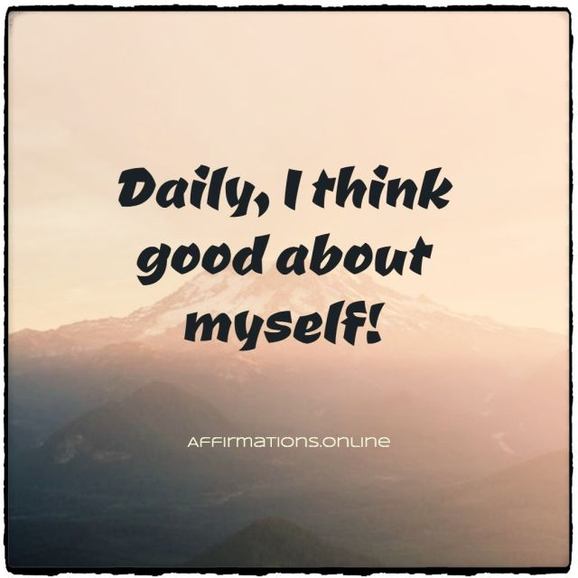 Positive affirmation from Affirmations.online - Daily, I think good about myself!