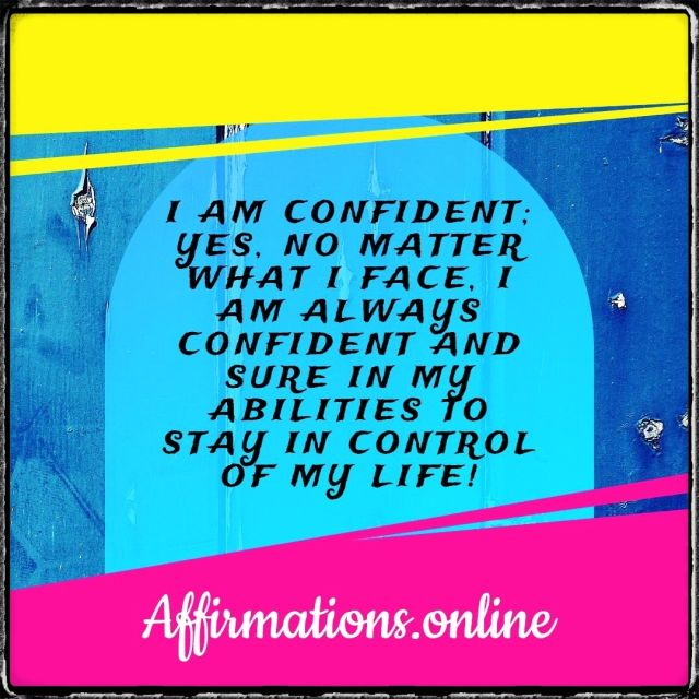 Daily Affirmation for Confidence from Affirmations.online - I am confident; yes, no matter what I face, I am always confident and sure in my abilities to stay in control of my life!