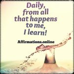 Daily, I learn from life and improve myself and my days!