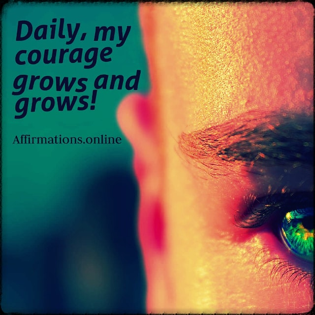 Positive affirmation from Affirmations.online - Daily, my courage grows and grows!