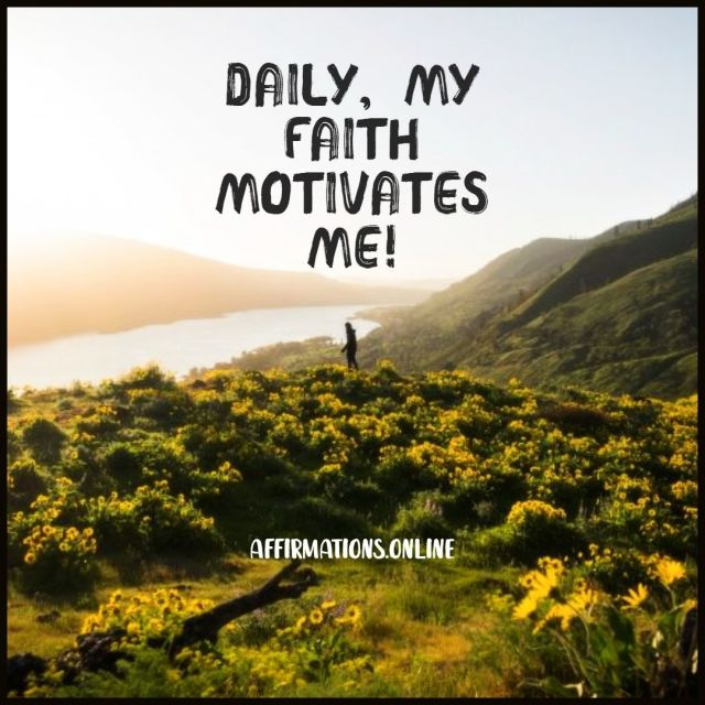 Positive affirmation from Affirmations.online - Daily, my faith motivates me!