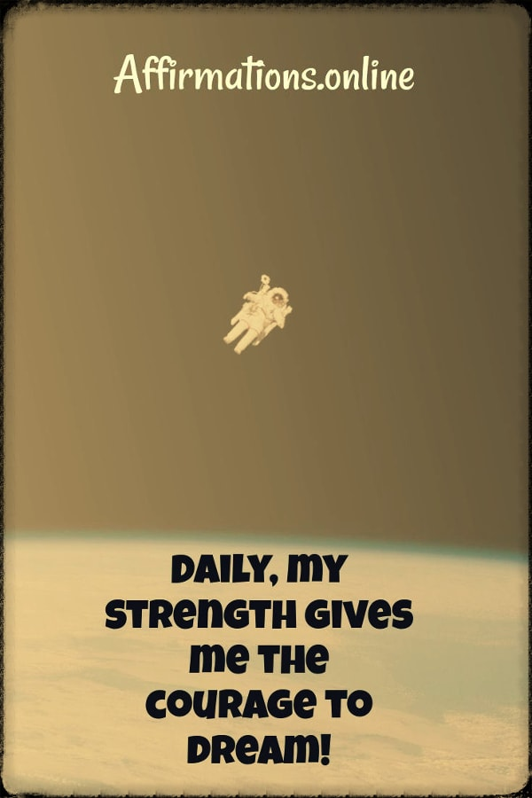 Positive affirmation from Affirmations.online - Daily, my strength gives me the courage to dream!