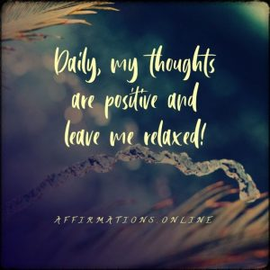 Positive affirmation from Affirmations.online - Daily, my thoughts are positive and leave me relaxed!