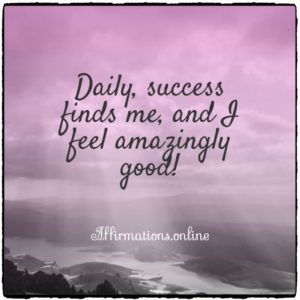 Positive affirmation from Affirmations.online - Daily, success finds me, and I feel amazingly good!