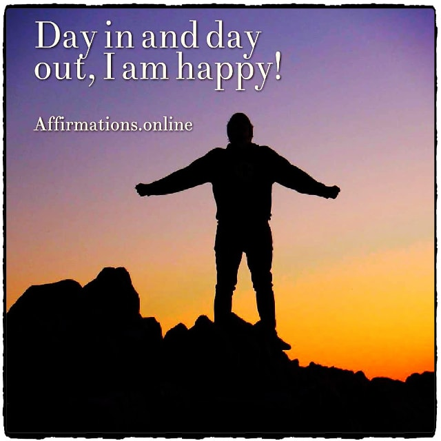 Positive affirmation from Affirmations.online - Day in and day out, I am happy!