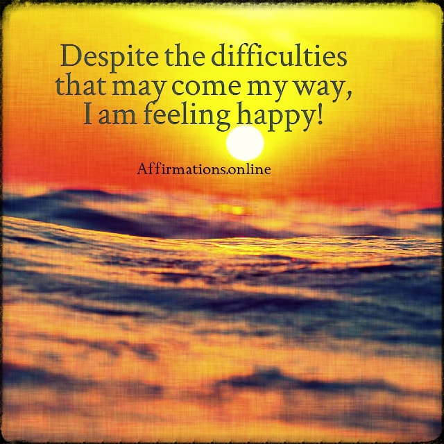 Positive affirmation from Affirmations.online - Despite the difficulties that may come my way, I am feeling happy!