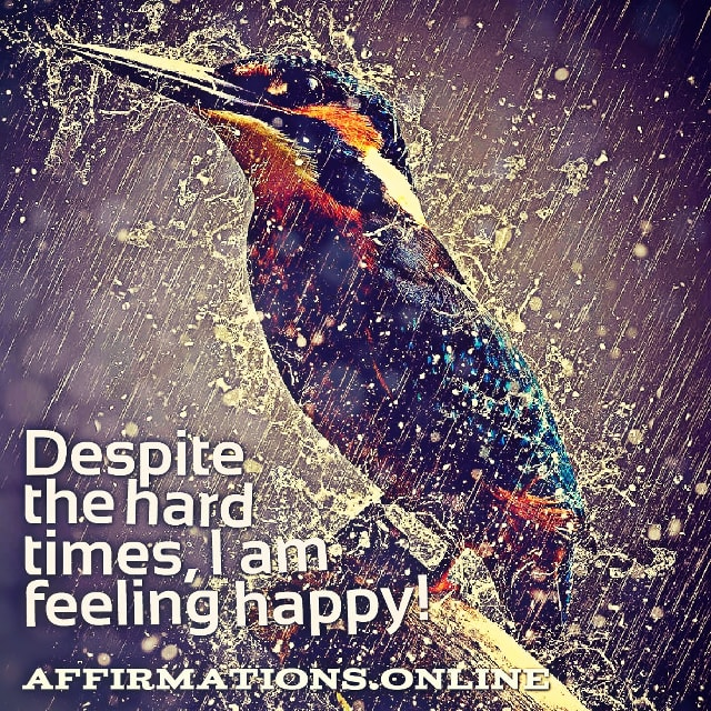 Positive affirmation from Affirmations.online - Despite the hard times, I am feeling happy!