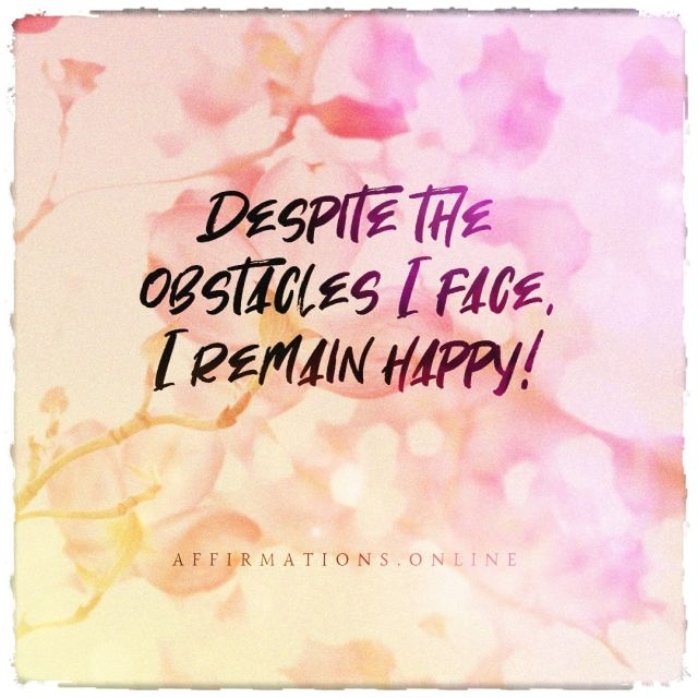 Positive affirmation from Affirmations.online - Despite the obstacles I face, I remain happy!