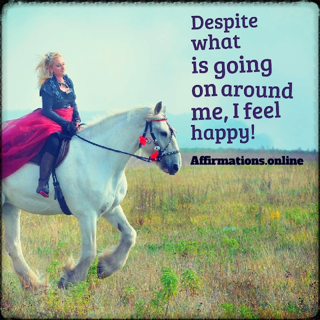 Positive affirmation from Affirmations.online - Despite what is going on around me, I feel happy!