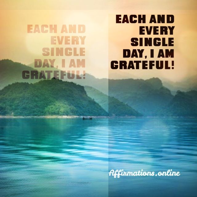 Positive affirmation from Affirmations.online - Each and every single day, I am grateful!