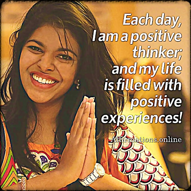Positive affirmation from Affirmations.online - Each day, I am a positive thinker; and my life is filled with positive experiences!