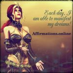 Each day, I am able to manifest my dreams!