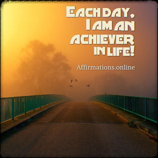 Positive affirmation from Affirmations.online - Each day, I am an achiever in life!