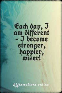 Positive affirmation from Affirmations.online - Each day, I am different - I become stronger, happier, wiser!