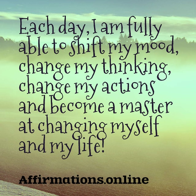 Image affirmation from Affirmations.online - Each day, I am fully able to shift my mood, change my thinking, change my actions and become a master at changing myself and my life!