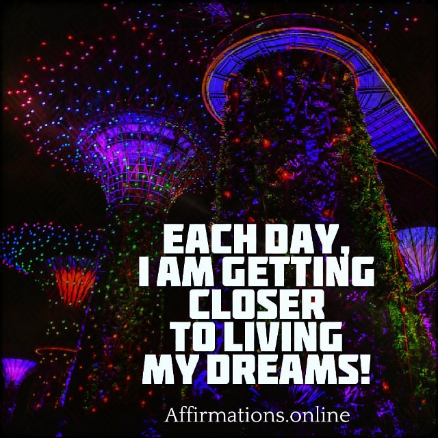 Positive affirmation from Affirmations.online - Each day, I am getting closer to living my dreams!