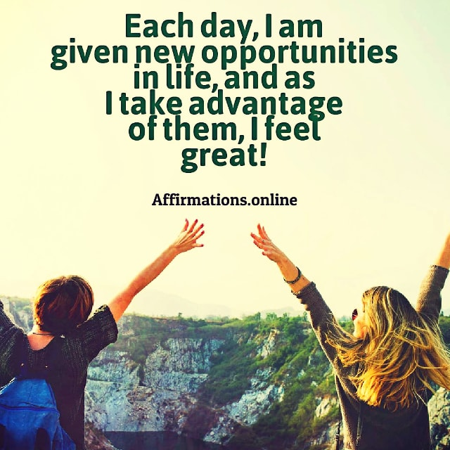 Positive affirmation from Affirmations.online - Each day, I am given new opportunities in life, and as I take advantage of them, I feel great!