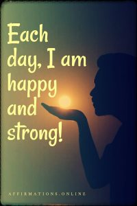 Positive affirmation from Affirmations.online - Each day, I am happy and strong!