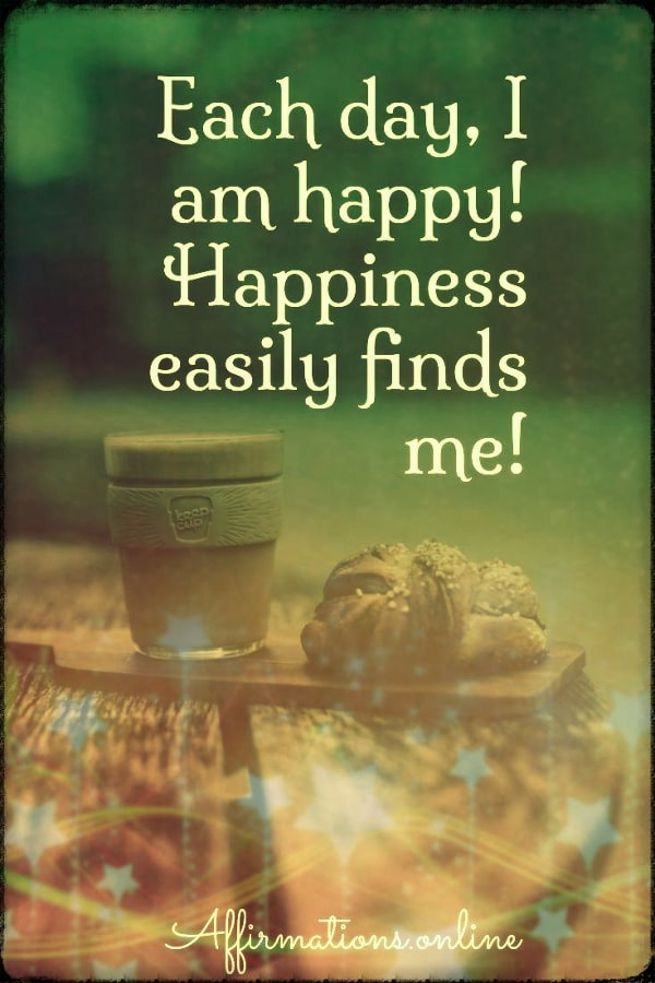 Positive affirmation from Affirmations.online - Each day, I am happy! Happiness easily finds me!