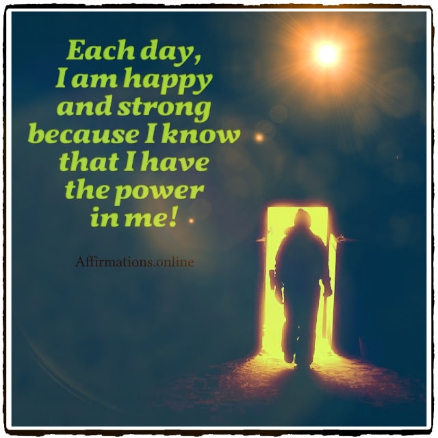 Positive affirmation from Affirmations.online - Each day, I am happy and strong because I know that I have the power in me!