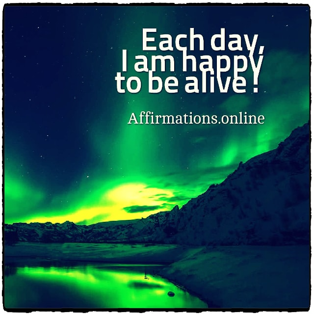 Positive affirmation from Affirmations.online - Each day, I am happy to be alive!