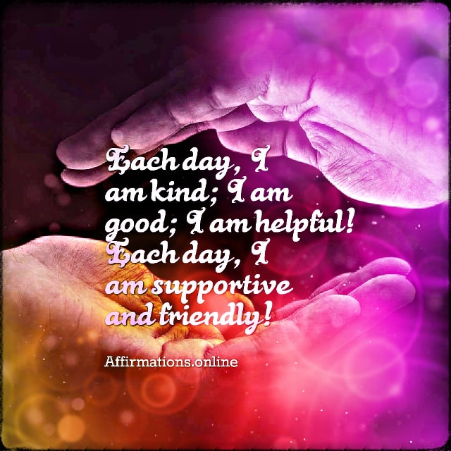 Positive affirmation from Affirmations.online - Each day, I am kind; I am good; I am helpful! Each day, I am supportive and friendly!