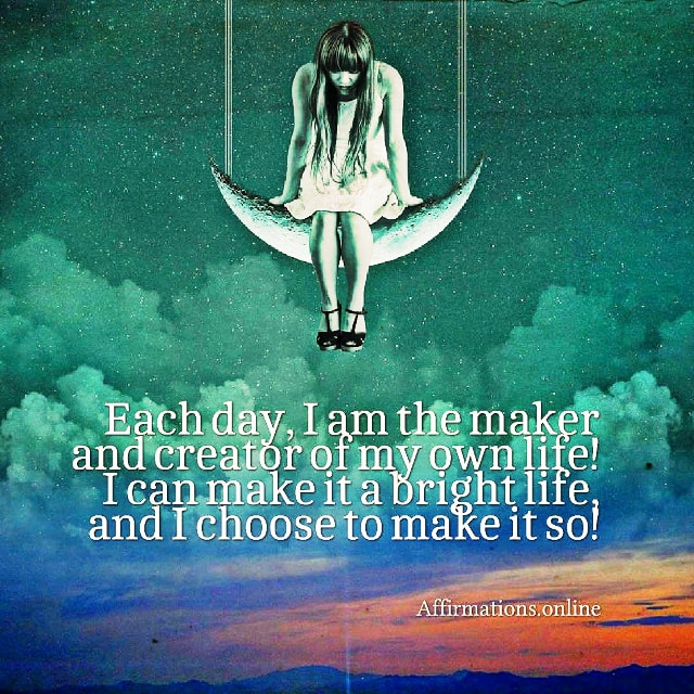 Positive affirmation from Affirmations.online - Each day, I am the maker and creator of my own life! I can make it a bright life, and I choose to make it so!