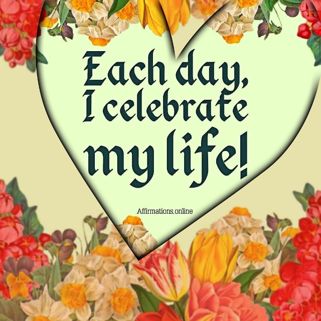 Positive affirmation from Affirmations.online - Each day, I celebrate my life!