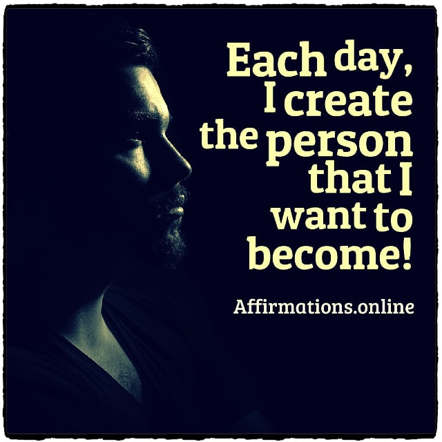 Positive affirmation from Affirmations.online - Each day, I create the person that I want to become!