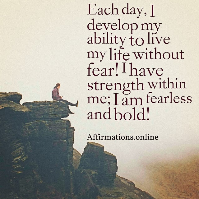 Positive affirmation from Affirmations.online - Each day, I develop my ability to live my life without fear! I have strength within me; I am fearless and bold!