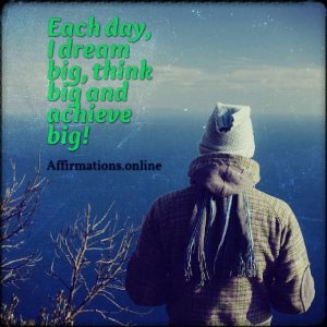 Positive affirmation from Affirmations.online - Each day, I dream big, think big and achieve big!