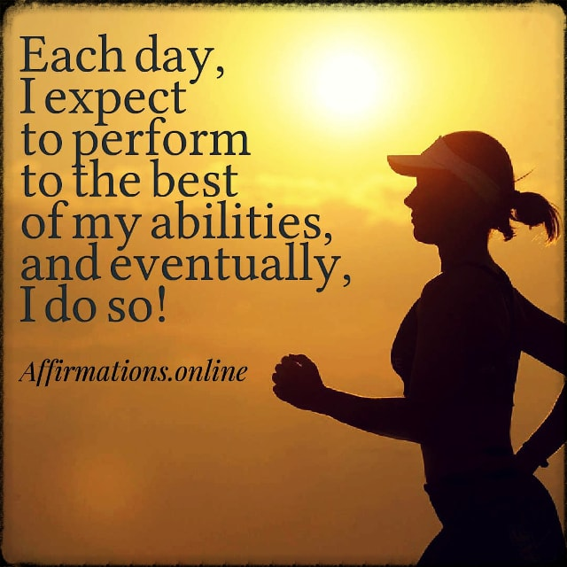 Positive affirmation from Affirmations.online - Each day, I expect to perform to the best of my abilities, and eventually, I do so!