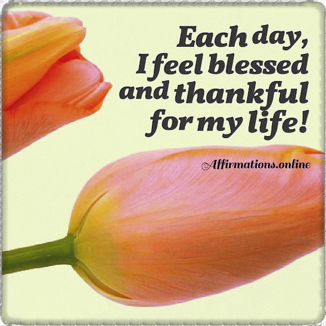 Positive affirmation from Affirmations.online - Each day, I feel blessed and thankful for my life!