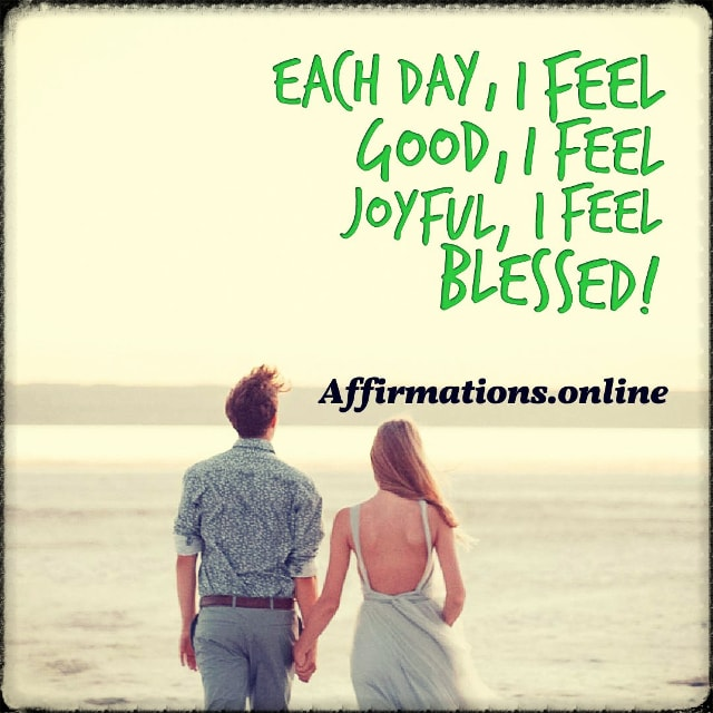 Positive affirmation from Affirmations.online - Each day, I feel good, I feel joyful, I feel blessed!