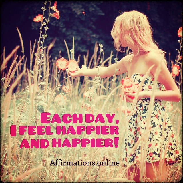 Positive affirmation from Affirmations.online - Each day, I feel happier and happier!