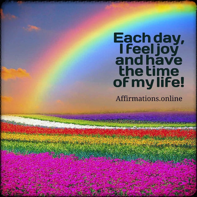 Positive affirmation from Affirmations.online - Each day, I feel joy and have the time of my life!