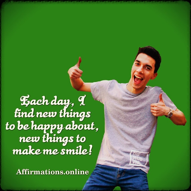 Positive affirmation from Affirmations.online - Each day, I find new things to be happy about, new things to make me smile!