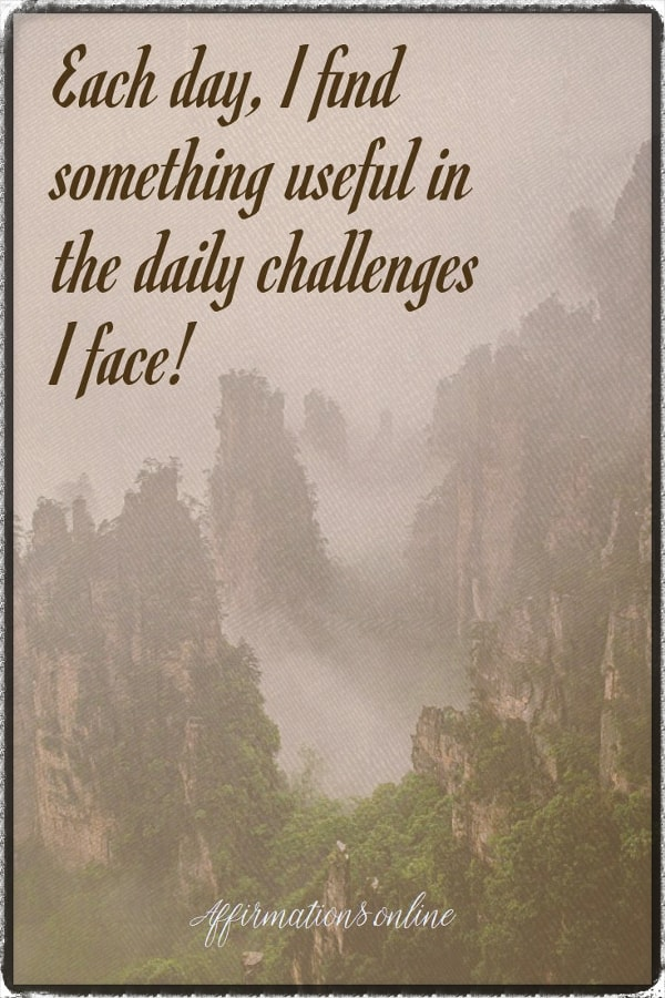 Positive affirmation from Affirmations.online - Each day, I find something useful in the daily challenges I face!