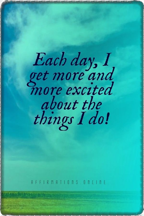 Positive affirmation from Affirmations.online - Each day, I get more and more excited about the things I do!