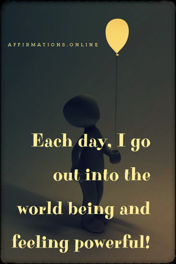 Positive affirmation from Affirmations.online - Each day, I go out into the world being and feeling powerful!