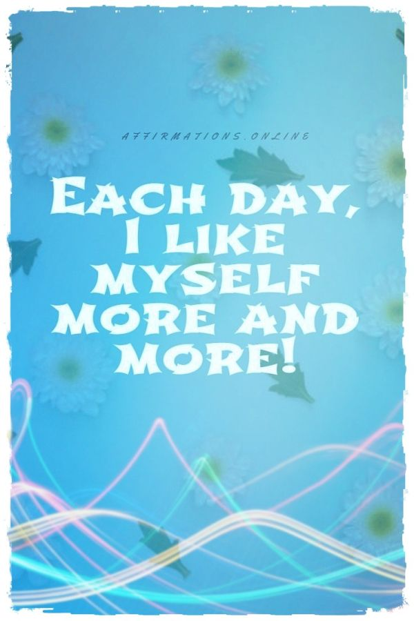 Positive affirmation from Affirmations.online - Each day, I like myself more and more!