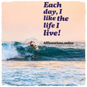 Positive affirmation from Affirmations.online - Each day, I like the life I live!