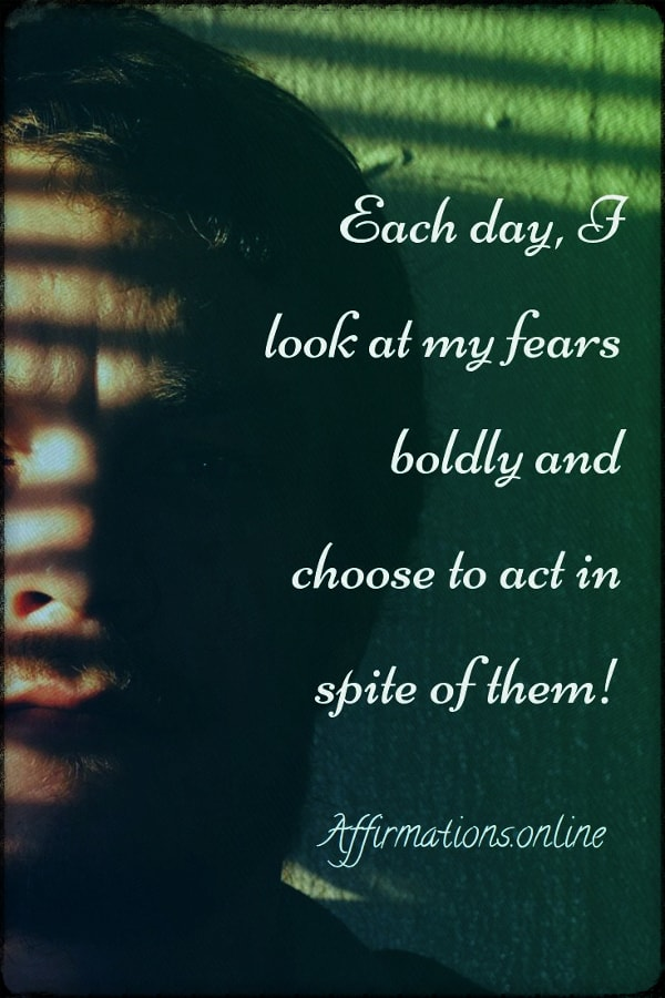 Positive affirmation from Affirmations.online - Each day, I look at my fears boldly and choose to act in spite of them!
