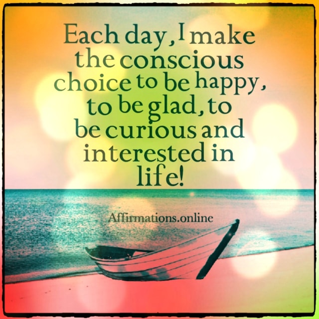 Positive affirmation from Affirmations.online - Each day, I make the conscious choice to be happy, to be glad, to be curious and interested in life!