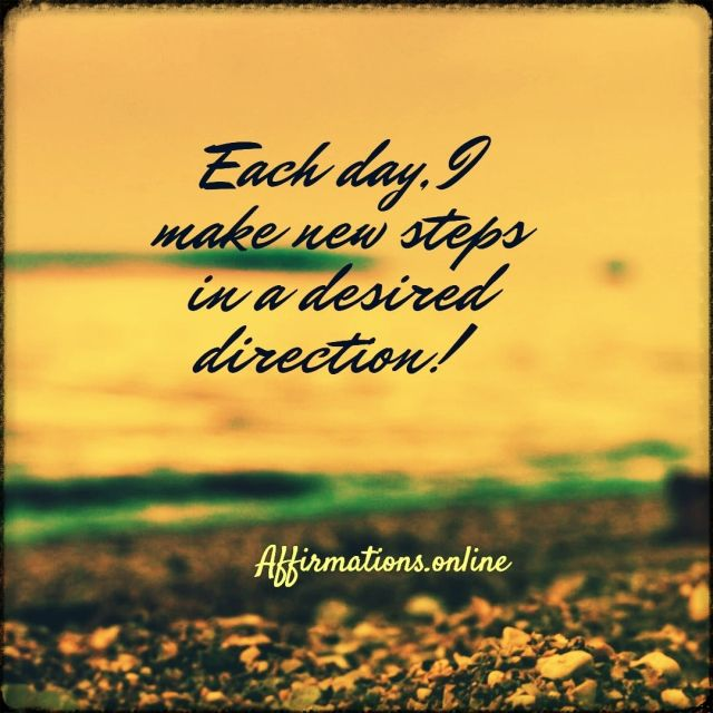 Positive affirmation from Affirmations.online - Each day, I make new steps in a desired direction!
